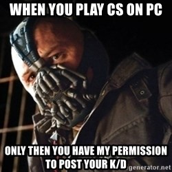 Only then you have my permission to die - When you play CS on pc only then you have my permission to post your k/d