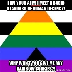 Bad Straight Ally - i am your ally! i meet a basic standard of human decency! why won't you give me any rainbow cookies?!