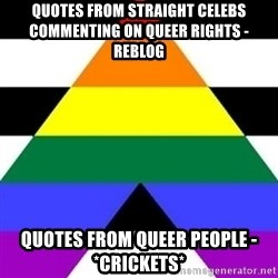 Bad Straight Ally - quotes from straight celebs         commenting on queer rights - reblog quotes from queer people - *crickets*
