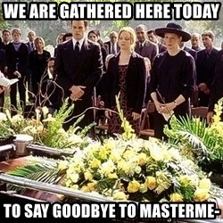 funeral1 - WE are gathered here today to say goodbye to masterme-