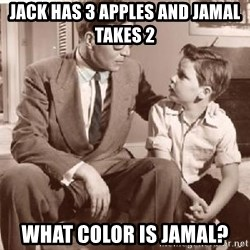Racist Father - Jack has 3 apples and jamal takes 2 what color is jamal?