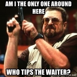 Big Lebowski - AM I THE ONLY ONE around here WHO TIPS THE WAITER?