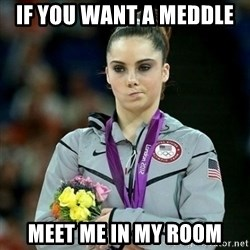 McKayla Maroney Not Impressed - IF YOU WANT A MEDDLE  MEET ME IN MY ROOM