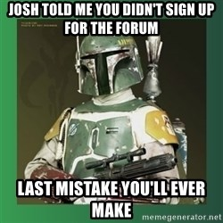 Boba Fett - Josh told me you didn't sign up for the forum last mistake you'll ever make