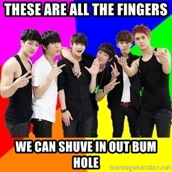 b2st - THESE ARE ALL THE FINGERS  WE CAN SHUVE IN OUT BUM HOLE