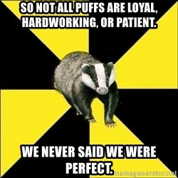 PuffBadger - so not all puffs are loyal, hardworking, or patient. we never said we were perfect.