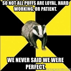PuffBadger - so not all puffs are loyal, hard working, or patient. we never said we were perfect.