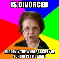 teacher - is divorced suddenly the whole society of school is to blame!