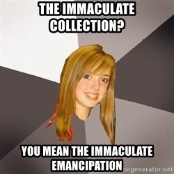 Musically Oblivious 8th Grader - the IMMACULATE collection?  you mean the immaculate emancipation
