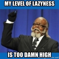 Too damn high - My level of lazyness is too damn high