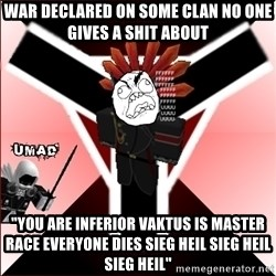 """Butthurt Vaktus - war declared on some clan no one gives a shit about """"you are inferior vaktus is master race everyone dies sieg heil sieg heil sieg heil"""""""