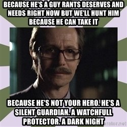 Commissioner Gordon  - Because he's a guy rants deserves and needs right now but we'll hunt him because he can take it because he's not your hero. He's a silent guardian. A watchfull protector. a dark night