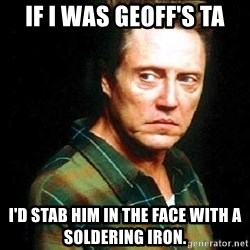 Christopher Walken - If I was Geoff's TA I'd stab him in the face with a soldering iron.