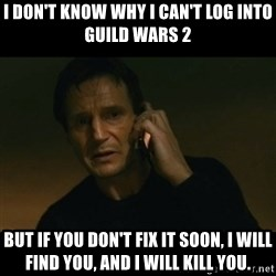 liam neeson taken - I don't know why I can't log into guild wars 2 But if you don't fix it soon, I will find you, and I will kill you.