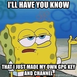 I'll have you know Spongebob - I'll have you know that I just made my own gpg key and channel