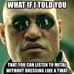 What If I Told You - what if i told you that you can listen to metal without dressing like a twat