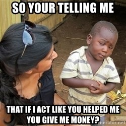 skeptical black kid - SO YOUR TELLING ME THAT IF I ACT LIKE YOU HELPED ME YOU GIVE ME MONEY?