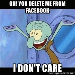 calamardo tencaculos - OH! YOu delete me from facebook i don't care