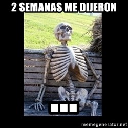 Still Waiting - 2 semanas me dijeron ...