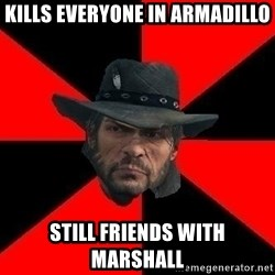 John Marston - Kills everyone in armadillo still friends with marshall