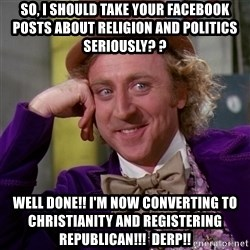 Willy Wonka - So, I should take your facebook posts about religion and politics seriously? ? Well done!! I'm now converting to christianity and registering republican!!!  Derp!!