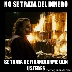 Not about the money joker - No se trata del dinero se trata de financiarme con ustedes