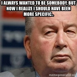 Grondona - I always wanted to be somebody, but now I realize I should have been more specific..