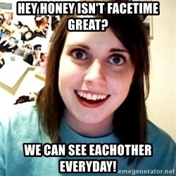 Overly Obsessed Girlfriend - Hey honey isn't facetime great? we can see eachother everyday!