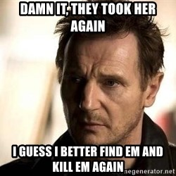 Liam Neeson meme - Damn it, they took her again I guess I better find em and kill em again