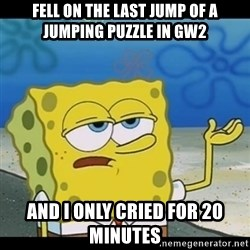 Spongebob only cry - Fell on the last jump of a jumping puzzle in gw2 and i only cried for 20 minutes