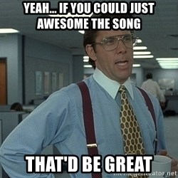Bill Lumbergh - Yeah... If you could just awesome the song That'd be great
