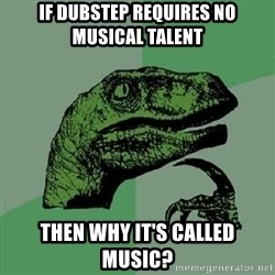 Philosoraptor - If dubstep requires no musical talent then why it's called music?