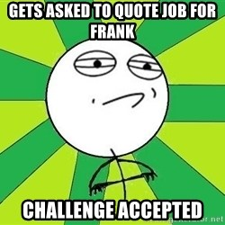 Challenge Accepted 2 - GETS ASKED TO QUOTE JOB FOR FRANK  CHALLENGE ACCEPTED