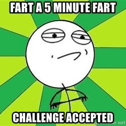 Challenge Accepted 2 - FART A 5 MINUTE FART  CHALLENGE ACCEPTED