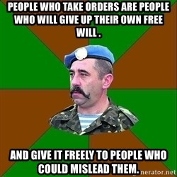 officer_head - people who take orders are people who will give up their own free will .   AND GIVE IT freely TO PEOPLE who could mislead them.