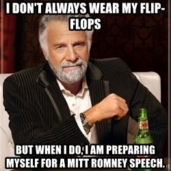 The Most Interesting Man In The World - I DON'T ALWAYS WEAR MY FLIP-FLOPS BUT WHEN I DO, I AM PREPARING MYSELF FOR A MITT ROMNEY SPEECH.
