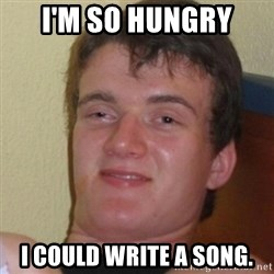 Stoner Stanley - I'm so hungry I could write a song.