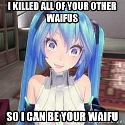 Overly Attached Miku - I killed all of your other waifus so i can be your waifu