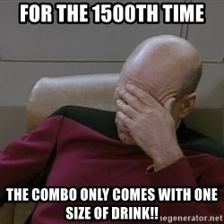 Picardfacepalm - For the 1500th time The combo only comes with one size of drink!!