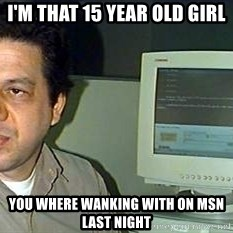 pasqualebolado2 - I'M THAT 15 YEAR OLD GIRL  YOU WHERE WANKING WITH ON MSN LAST NIGHT