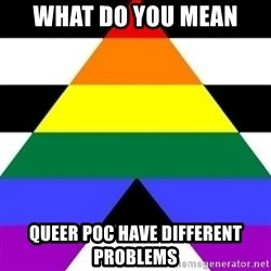 Bad Straight Ally - what do you mean queer poc have different problems