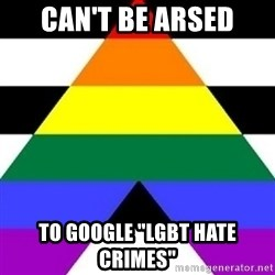 """Bad Straight Ally - Can't be arsed to google """"LGBT hate crimes"""""""