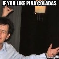 Drunk Charlie Sheen - if you like pina coladas