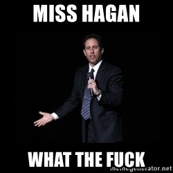 what's the deal? Seinfeld - miss Hagan what the fuck