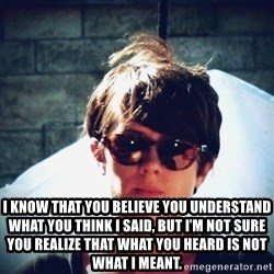 Sara Quin is not amused - I know that you believe you understand what you think I said, but I'm not sure you realize that what you heard is not what I meant.