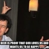 Drunk Charlie Sheen -  Beer is proof that God loves us and wants us to be happy.