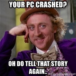 Willy Wonka - your pc crashed? oh do tell that story again..
