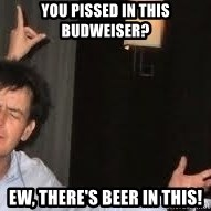 Drunk Charlie Sheen - You pissed in this budweiser? Ew, there's beer in this!