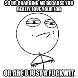Acepted - SO UR CHARGING ME BECAUSE YOU REALLY LOVE YOUR JOB  OR ARE U JUST A FUCKWIT