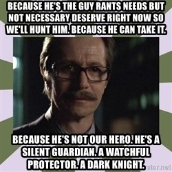 Commissioner Gordon  - bECAUSE HE'S tHE GUY RANTS NEEDS BUT NOT Necessary deserve right now so we'll hunt him. because he can take it. because he's not our hero. he's a silent guardian. a watchful protector. a dark knight.